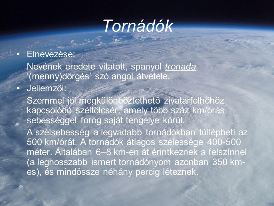 Tornádók Elnevezése: Nevének eredete vitatott, spanyol tronada '(menny)dörgés' szó angol átvétele. Jellemzői: Szemmel jól megkülönböztethető zivatarfe