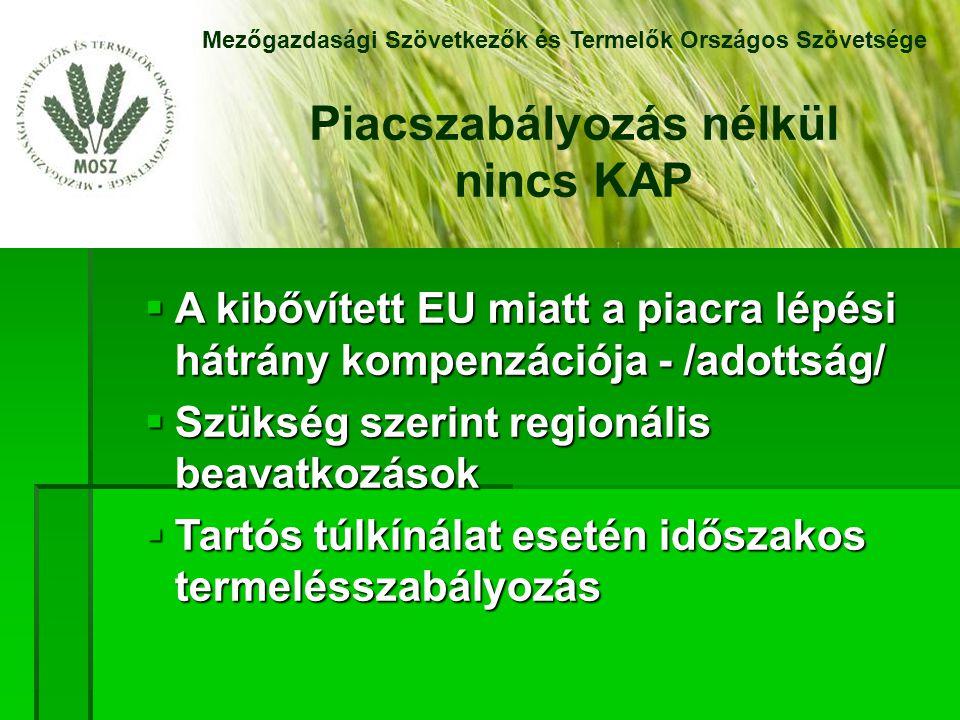  A kibővített EU miatt a piacra lépési hátrány kompenzációja - /adottság/  Szükség szerint regionális beavatkozások  Tartós túlkínálat esetén időszakos termelésszabályozás Mezőgazdasági Szövetkezők és Termelők Országos Szövetsége Piacszabályozás nélkül nincs KAP