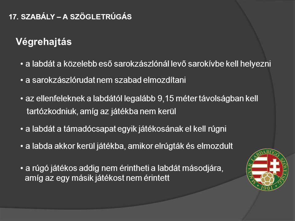17. SZABÁLY – A SZÖGLETRÚGÁS Végrehajtás a labdát a közelebb eső sarokzászlónál levő sarokívbe kell helyezni a sarokzászlórudat nem szabad elmozdítani