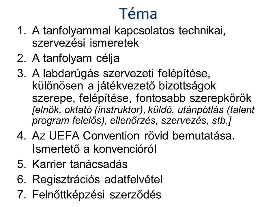 Téma 1.A tanfolyammal kapcsolatos technikai, szervezési ismeretek 2.A tanfolyam célja 3.A labdarúgás szervezeti felépítése, különösen a játékvezető bizottságok szerepe, felépítése, fontosabb szerepkörök [elnök, oktató (instruktor), küldő, utánpótlás (talent program felelős), ellenőrzés, szervezés, stb.] 4.Az UEFA Convention rövid bemutatása.