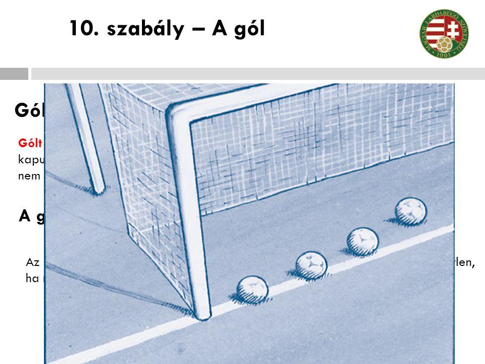 Gólszerzés Gólt kell ítélni, amikor a labda teljes terjedelmével áthalad a kapuvonalon a kapufák között és a keresztléc alatt, feltéve, hogy a gólt el