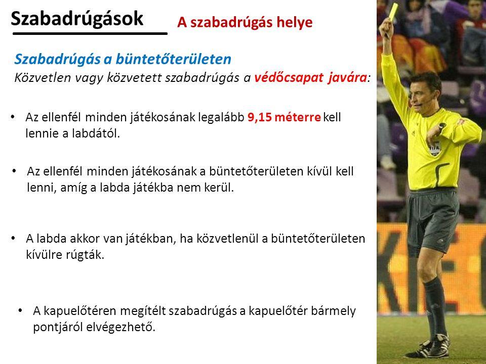 Szabadrúgások A szabadrúgás helye Szabadrúgás a büntetőterületen Közvetlen vagy közvetett szabadrúgás a védőcsapat javára: Az ellenfél minden játékosának legalább 9,15 méterre kell lennie a labdától.