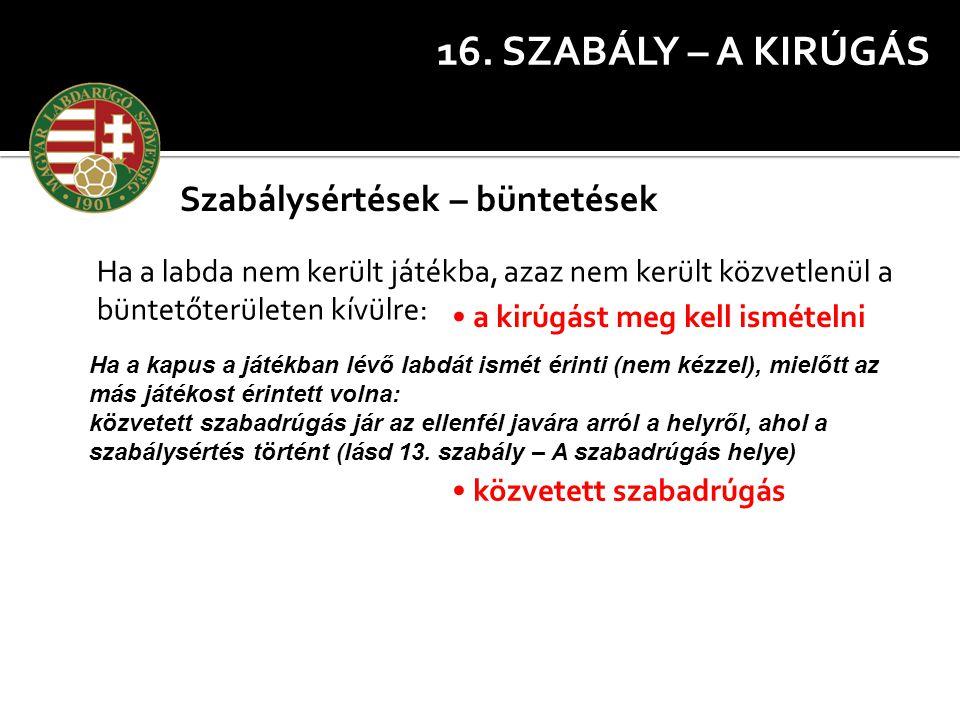 16. SZABÁLY – A KIRÚGÁS Szabálysértések – büntetések Ha a labda nem került játékba, azaz nem került közvetlenül a büntetőterületen kívülre: a kirúgást