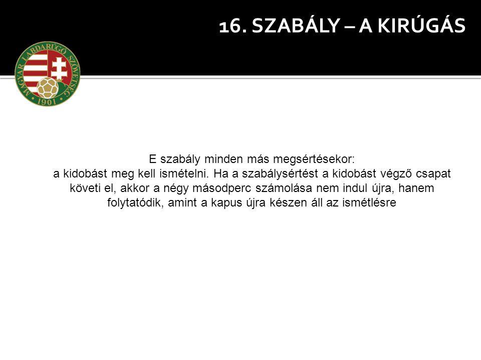 16. SZABÁLY – A KIRÚGÁS E szabály minden más megsértésekor: a kidobást meg kell ismételni. Ha a szabálysértést a kidobást végző csapat követi el, akko