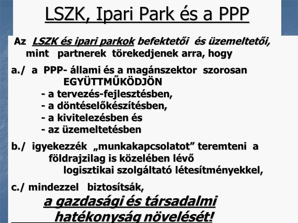 """9 LSZK, Ipari Park és a PPP Az LSZK és ipari parkok befektetői és üzemeltetői, Az LSZK és ipari parkok befektetői és üzemeltetői, mint partnerek törekedjenek arra, hogy mint partnerek törekedjenek arra, hogy a./ a PPP- állami és a magánszektor szorosan EGYÜTTMŰKÖDJÖN EGYÜTTMŰKÖDJÖN - a tervezés-fejlesztésben, - a döntéselőkészítésben, - a kivitelezésben és - az üzemeltetésben b./ igyekezzék """"munkakapcsolatot teremteni a földrajzilag is közelében lévő földrajzilag is közelében lévő logisztikai szolgáltató létesítményekkel, logisztikai szolgáltató létesítményekkel, c./ mindezzel biztosítsák, a gazdasági és társadalmi a gazdasági és társadalmi hatékonyság növelését."""