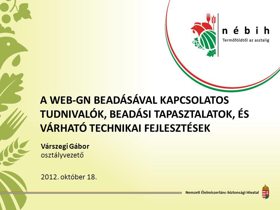 A WEB-GN BEADÁSÁVAL KAPCSOLATOS TUDNIVALÓK, BEADÁSI TAPASZTALATOK, ÉS VÁRHATÓ TECHNIKAI FEJLESZTÉSEK Várszegi Gábor osztályvezető 2012. október 18.