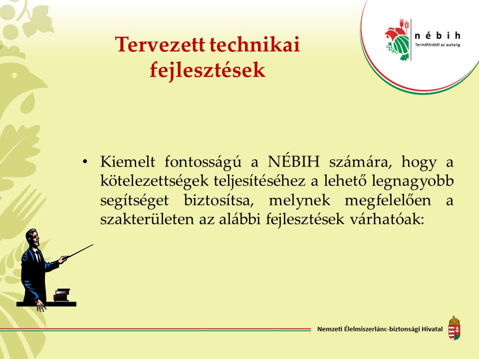 Tervezett technikai fejlesztések Kiemelt fontosságú a NÉBIH számára, hogy a kötelezettségek teljesítéséhez a lehető legnagyobb segítséget biztosítsa,