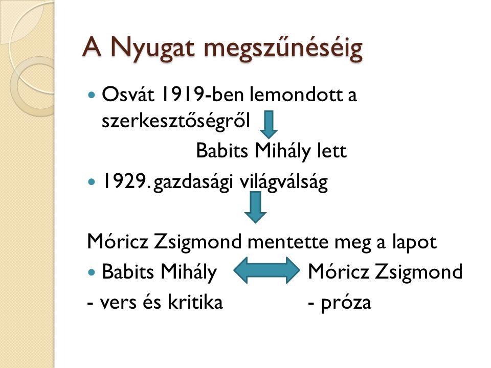 A Nyugat megszűnéséig Osvát 1919-ben lemondott a szerkesztőségről Babits Mihály lett 1929. gazdasági világválság Móricz Zsigmond mentette meg a lapot
