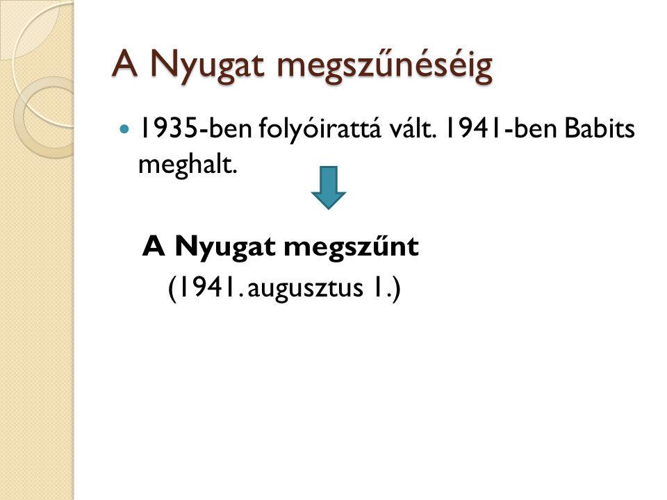 A Nyugat megszűnéséig 1935-ben folyóirattá vált. 1941-ben Babits meghalt. A Nyugat megszűnt (1941. augusztus 1.)