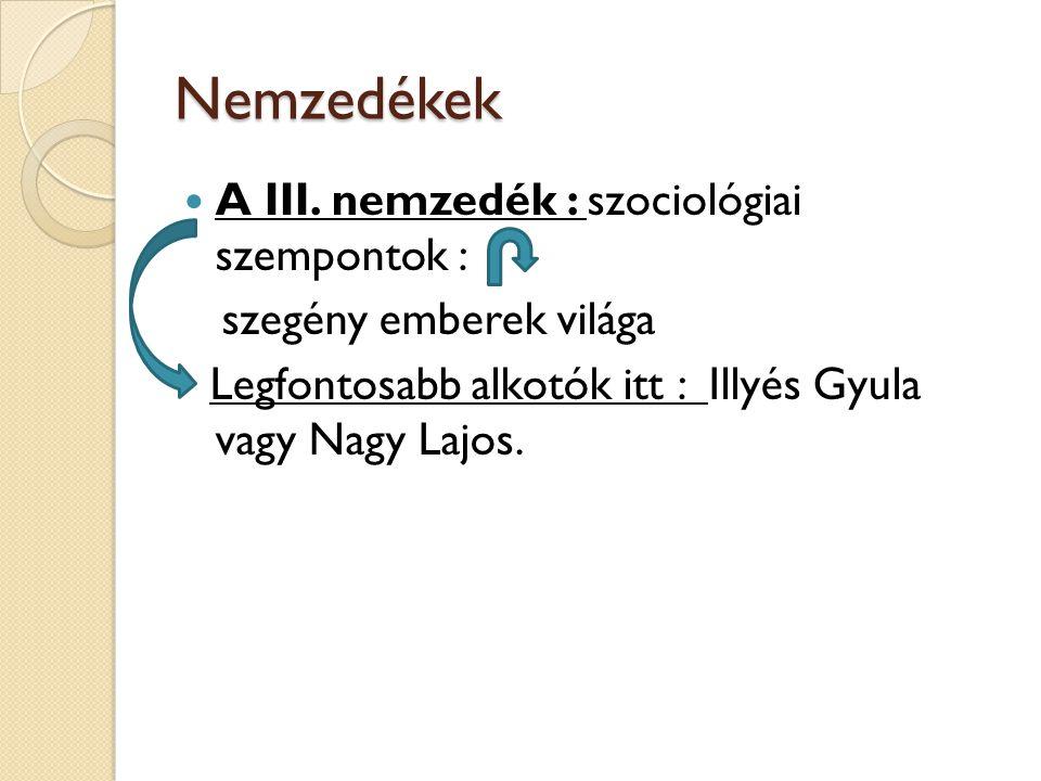 Nemzedékek A III. nemzedék : szociológiai szempontok : szegény emberek világa Legfontosabb alkotók itt : Illyés Gyula vagy Nagy Lajos.