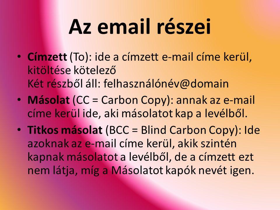 Az email részei Címzett (To): ide a címzett e-mail címe kerül, kitöltése kötelező Két részből áll: felhasználónév@domain Másolat (CC = Carbon Copy): annak az e-mail címe kerül ide, aki másolatot kap a levélből.