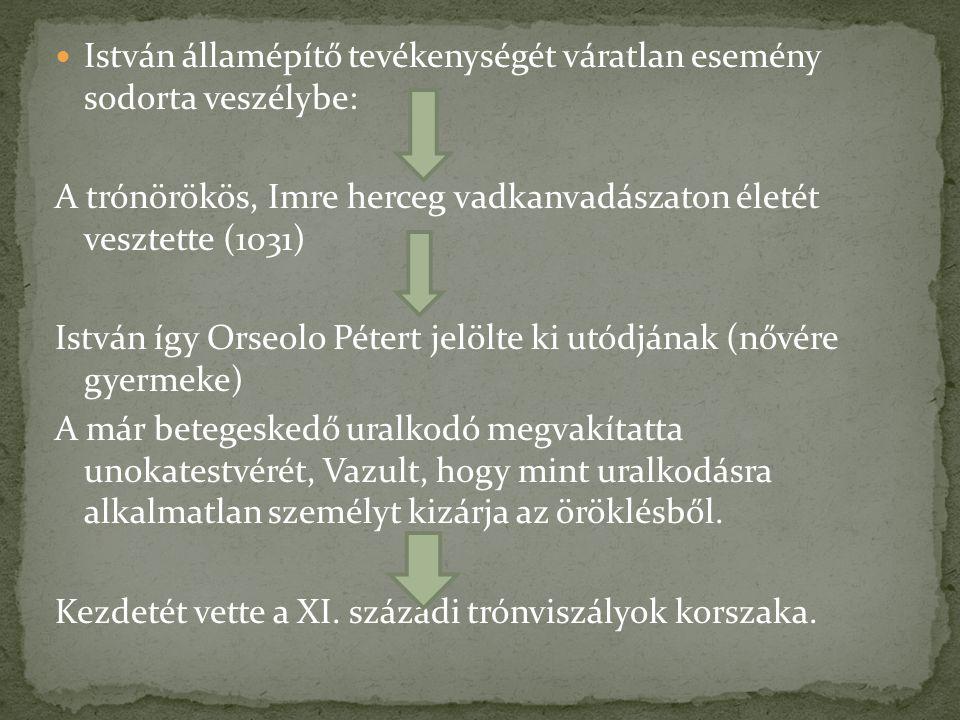 István államépítő tevékenységét váratlan esemény sodorta veszélybe: A trónörökös, Imre herceg vadkanvadászaton életét vesztette (1031) István így Orse
