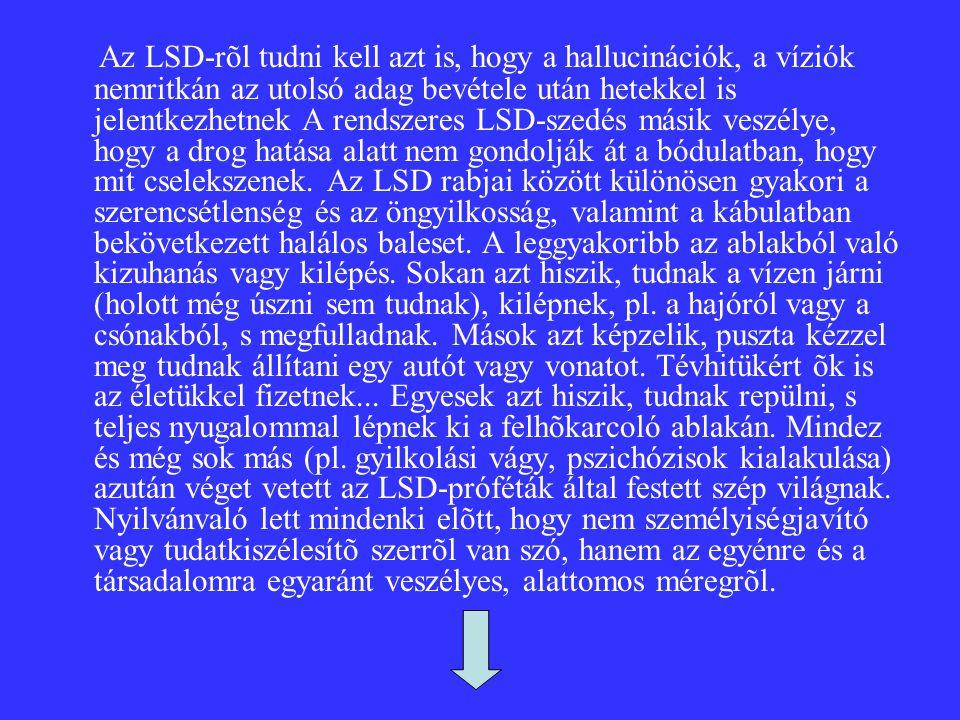 Az LSD-rõl tudni kell azt is, hogy a hallucinációk, a víziók nemritkán az utolsó adag bevétele után hetekkel is jelentkezhetnek A rendszeres LSD-szedés másik veszélye, hogy a drog hatása alatt nem gondolják át a bódulatban, hogy mit cselekszenek.