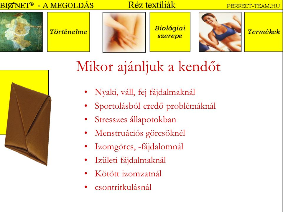 Mikor ajánljuk a kendőt Nyaki, váll, fej fájdalmaknál Sportolásból eredő problémáknál Stresszes állapotokban Menstruációs görcsöknél Izomgörcs, -fájdalomnál Izületi fájdalmaknál Kötött izomzatnál csontritkulásnál