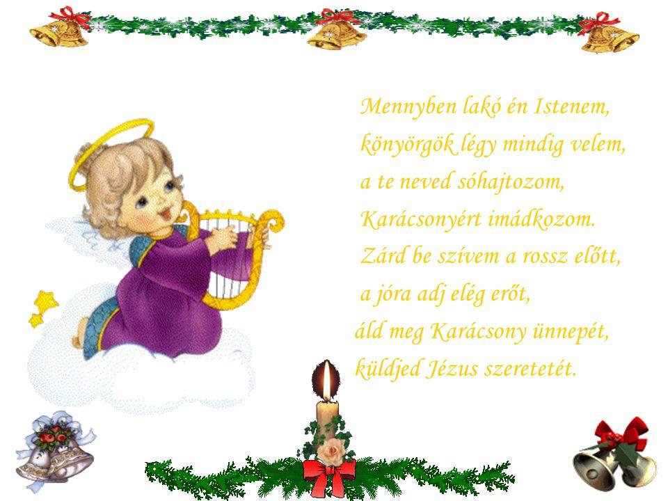 Mennyben lakó én Istenem, könyörgök légy mindig velem, a te neved sóhajtozom, Karácsonyért imádkozom.