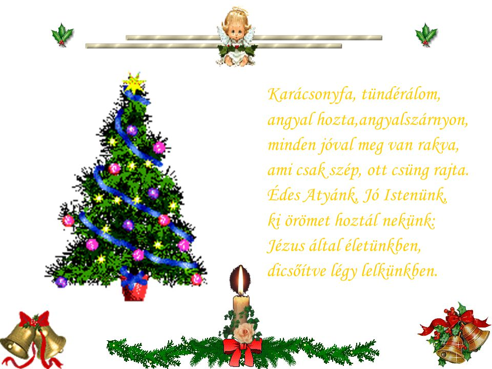 Karácsonyfa, tündérálom, angyal hozta,angyalszárnyon, minden jóval meg van rakva, ami csak szép, ott csüng rajta.