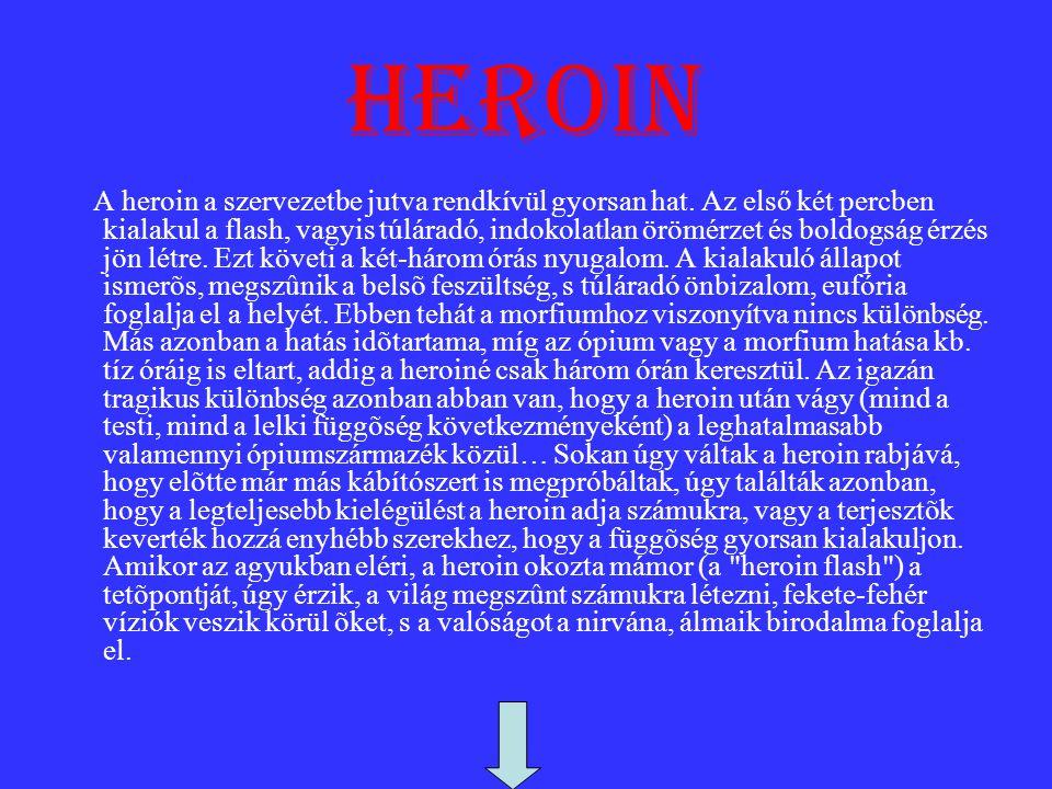 heroin A heroin a szervezetbe jutva rendkívül gyorsan hat. Az első két percben kialakul a flash, vagyis túláradó, indokolatlan örömérzet és boldogság