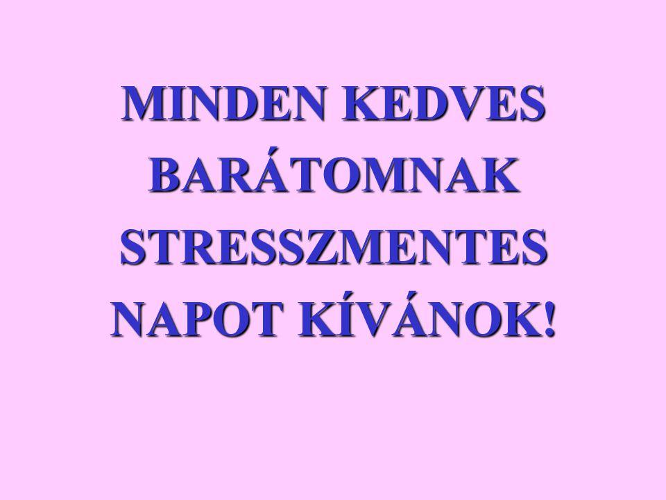 MINDEN KEDVES BARÁTOMNAK STRESSZMENTES NAPOT KÍVÁNOK!