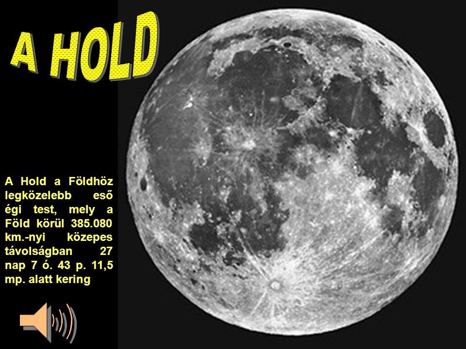 A Hold a Földhöz legközelebb eső égi test, mely a Föld körül 385.080 km.-nyi közepes távolságban 27 nap 7 ó.