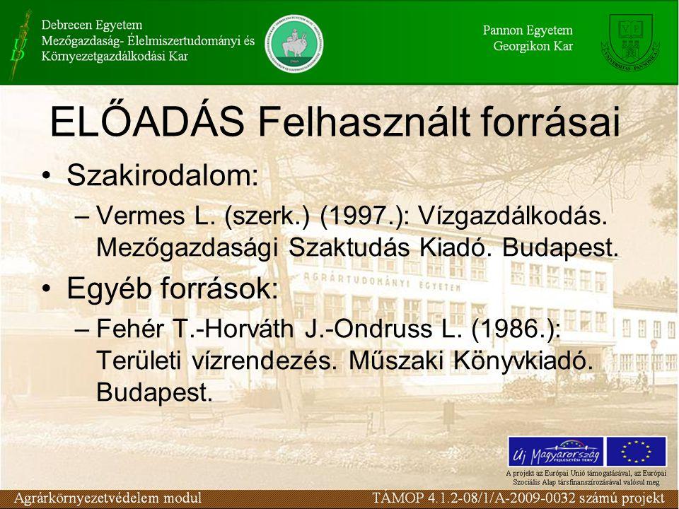 ELŐADÁS Felhasznált forrásai Szakirodalom: –Vermes L. (szerk.) (1997.): Vízgazdálkodás. Mezőgazdasági Szaktudás Kiadó. Budapest. Egyéb források: –Fehé