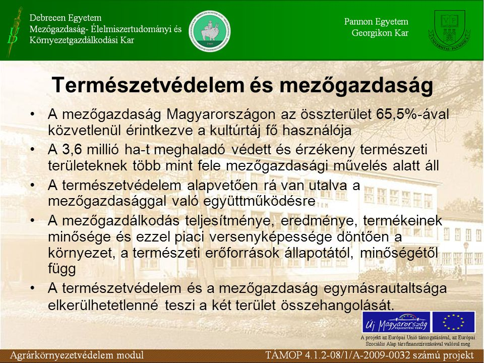 Természetvédelem és mezőgazdaság A mezőgazdaság Magyarországon az összterület 65,5%-ával közvetlenül érintkezve a kultúrtáj fő használója A 3,6 millió ha-t meghaladó védett és érzékeny természeti területeknek több mint fele mezőgazdasági művelés alatt áll A természetvédelem alapvetően rá van utalva a mezőgazdasággal való együttműködésre A mezőgazdálkodás teljesítménye, eredménye, termékeinek minősége és ezzel piaci versenyképessége döntően a környezet, a természeti erőforrások állapotától, minőségétől függ A természetvédelem és a mezőgazdaság egymásrautaltsága elkerülhetetlenné teszi a két terület összehangolását.