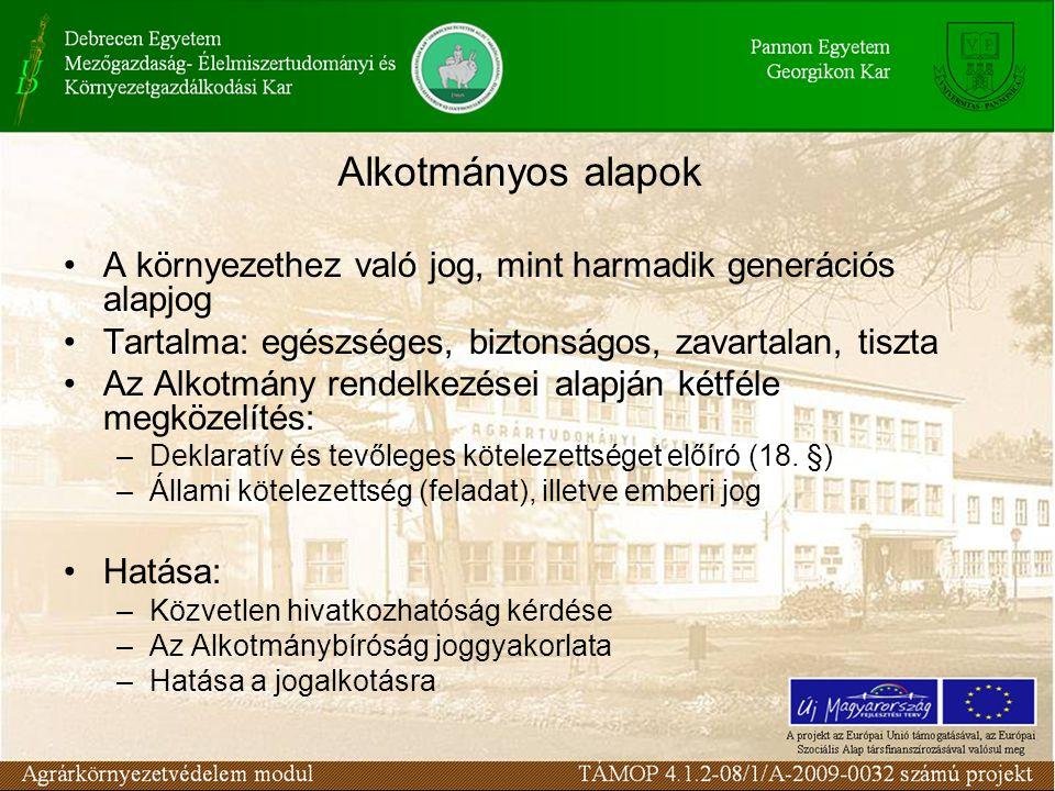 Alkotmányos alapok A környezethez való jog, mint harmadik generációs alapjog Tartalma: egészséges, biztonságos, zavartalan, tiszta Az Alkotmány rendelkezései alapján kétféle megközelítés: –Deklaratív és tevőleges kötelezettséget előíró (18.