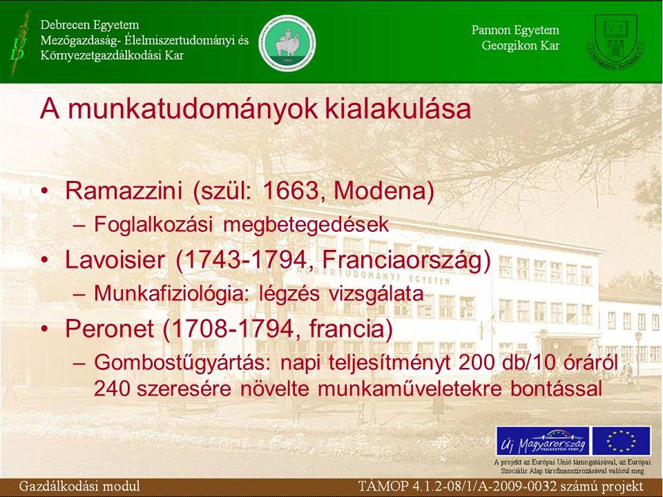A munkatudományok kialakulása Ramazzini (szül: 1663, Modena) –Foglalkozási megbetegedések Lavoisier (1743-1794, Franciaország) –Munkafiziológia: légzés vizsgálata Peronet (1708-1794, francia) –Gombostűgyártás: napi teljesítményt 200 db/10 óráról 240 szeresére növelte munkaműveletekre bontással