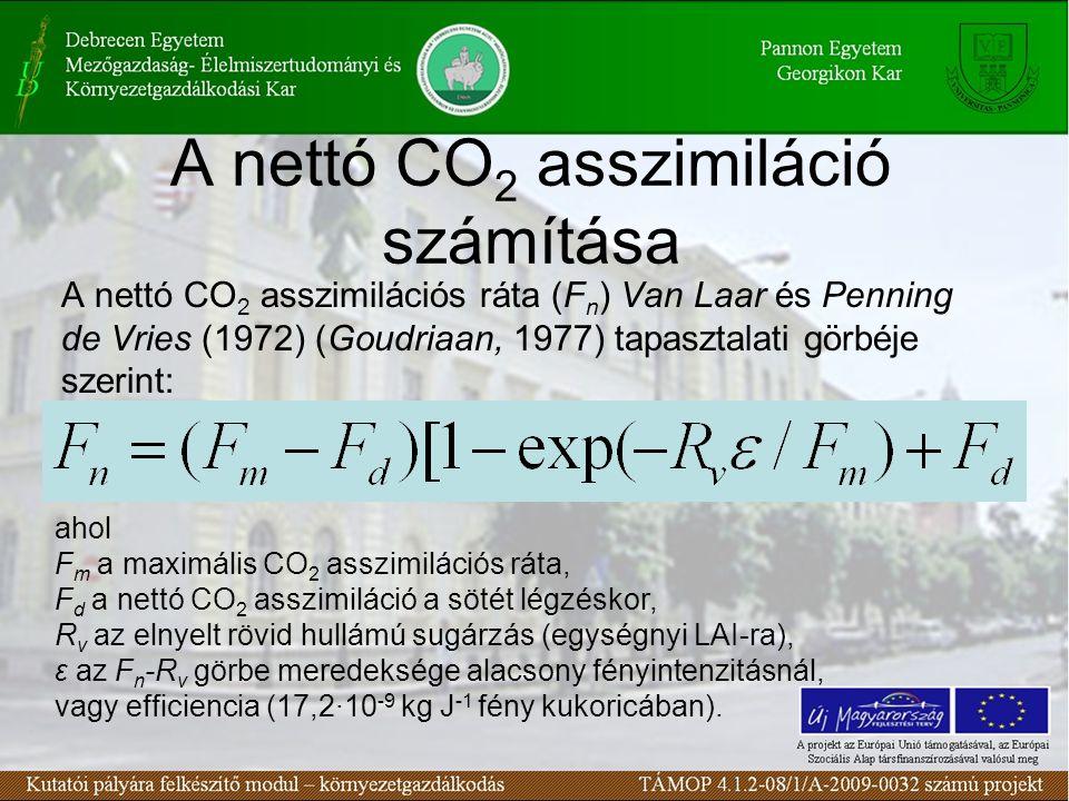 A nettó CO 2 asszimiláció számítása A nettó CO 2 asszimilációs ráta (F n ) Van Laar és Penning de Vries (1972) (Goudriaan, 1977) tapasztalati görbéje szerint: ahol F m a maximális CO 2 asszimilációs ráta, F d a nettó CO 2 asszimiláció a sötét légzéskor, R v az elnyelt rövid hullámú sugárzás (egységnyi LAI-ra), ε az F n -R v görbe meredeksége alacsony fényintenzitásnál, vagy efficiencia (17,2∙10 -9 kg J -1 fény kukoricában).