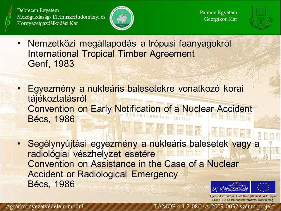 Nemzetközi megállapodás a trópusi faanyagokról International Tropical Timber Agreement Genf, 1983 Egyezmény a nukleáris balesetekre vonatkozó korai tá