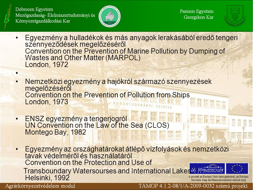 Egyezmény a hulladékok és más anyagok lerakásából eredő tengeri szennyeződések megelőzéséről Convention on the Prevention of Marine Pollution by Dumping of Wastes and Other Matter (MARPOL) London, 1972 Nemzetközi egyezmény a hajókról származó szennyezések megelőzéséről Convention on the Prevention of Pollution from Ships London, 1973 ENSZ egyezmény a tengerjogról UN Convention on the Law of the Sea (CLOS) Montego Bay, 1982 Egyezmény az országhatárokat átlépő vízfolyások és nemzetközi tavak védelméről és használatáról Convention on the Protection and Use of Transboundary Watersourses and International Lakes Helsinki, 1992