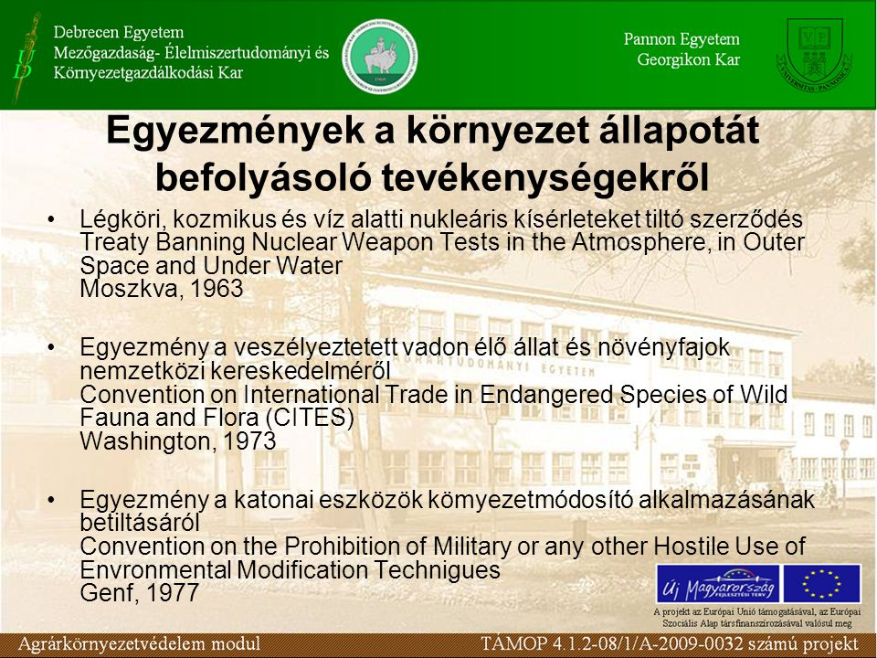 Egyezmények a környezet állapotát befolyásoló tevékenységekről Légköri, kozmikus és víz alatti nukleáris kísérleteket tiltó szerződés Treaty Banning Nuclear Weapon Tests in the Atmosphere, in Outer Space and Under Water Moszkva, 1963 Egyezmény a veszélyeztetett vadon élő állat és növényfajok nemzetközi kereskedelméről Convention on International Trade in Endangered Species of Wild Fauna and Flora (CITES) Washington, 1973 Egyezmény a katonai eszközök kömyezetmódosító alkalmazásának betiltásáról Convention on the Prohibition of Military or any other Hostile Use of Envronmental Modification Technigues Genf, 1977