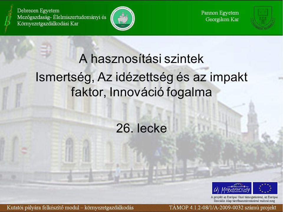 A hasznosítási szintek Ismertség, Az idézettség és az impakt faktor, Innováció fogalma 26. lecke