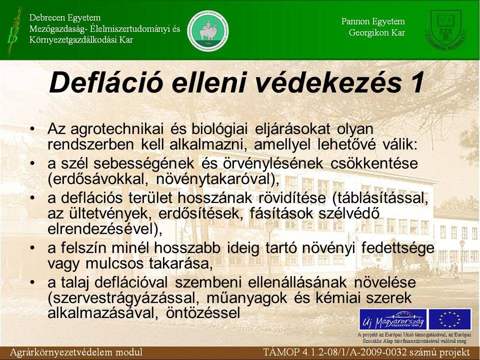 Defláció elleni védekezés 1 Az agrotechnikai és biológiai eljárásokat olyan rendszerben kell alkalmazni, amellyel lehetővé válik: a szél sebességének és örvénylésének csökkentése (erdősávokkal, növénytakaróval), a deflációs terület hosszának rövidítése (táblásítással, az ültetvények, erdősítések, fásítások szélvédő elrendezésével), a felszín minél hosszabb ideig tartó növényi fedettsége vagy mulcsos takarása, a talaj deflációval szembeni ellenállásának növelése (szervestrágyázással, műanyagok és kémiai szerek alkalmazásával, öntözéssel