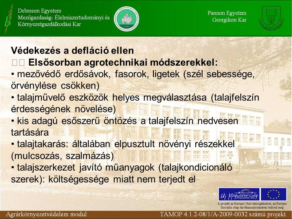 Védekezés a defláció ellen Elsősorban agrotechnikai módszerekkel: mezővédő erdősávok, fasorok, ligetek (szél sebessége, örvénylése csökken) talajművelő eszközök helyes megválasztása (talajfelszín érdességének növelése) kis adagú esőszerű öntözés a talajfelszín nedvesen tartására talajtakarás: általában elpusztult növényi részekkel (mulcsozás, szalmázás) talajszerkezet javító műanyagok (talajkondicionáló szerek): költségessége miatt nem terjedt el