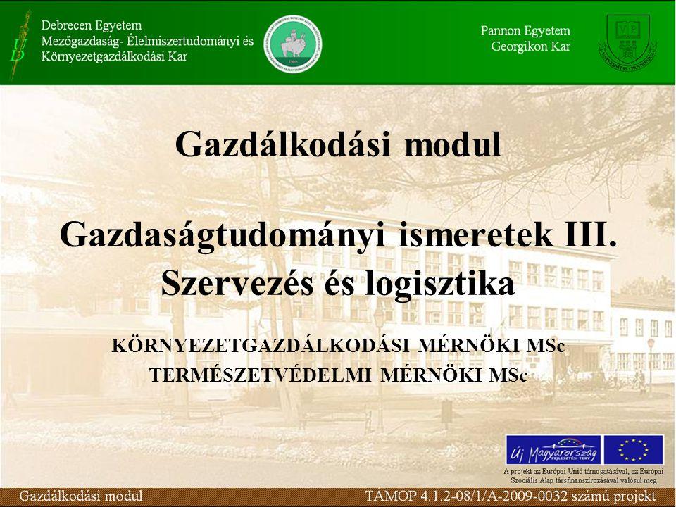 Gazdálkodási modul Gazdaságtudományi ismeretek III. Szervezés és logisztika KÖRNYEZETGAZDÁLKODÁSI MÉRNÖKI MSc TERMÉSZETVÉDELMI MÉRNÖKI MSc