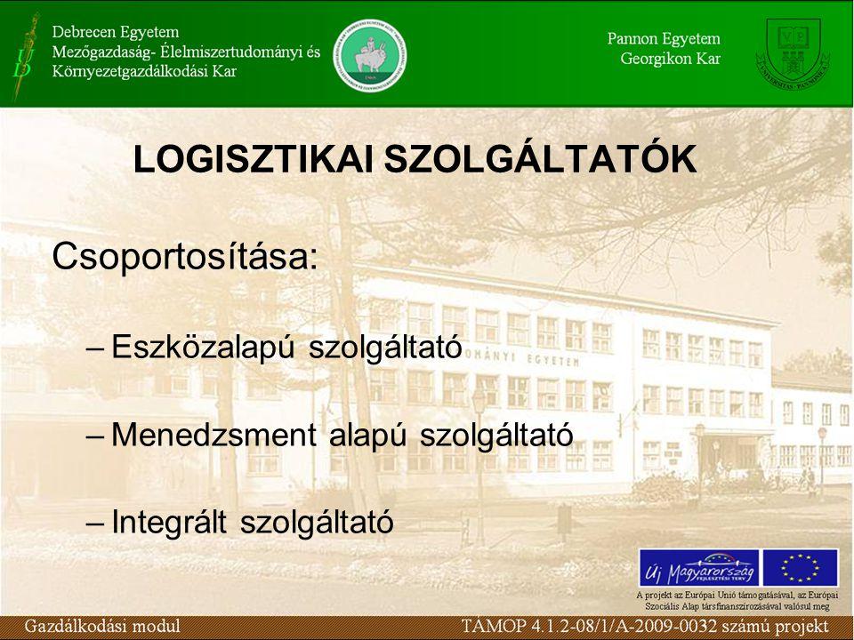 LOGISZTIKAI SZOLGÁLTATÓK Csoportosítása: –Eszközalapú szolgáltató –Menedzsment alapú szolgáltató –Integrált szolgáltató
