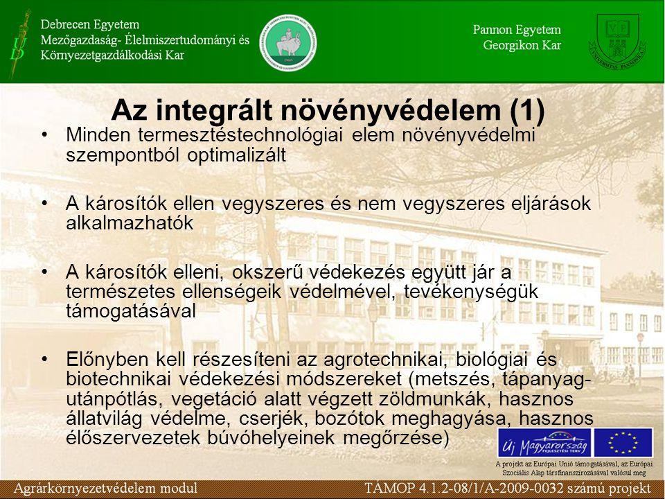 Az integrált növényvédelem (1) Minden termesztéstechnológiai elem növényvédelmi szempontból optimalizált A károsítók ellen vegyszeres és nem vegyszeres eljárások alkalmazhatók A károsítók elleni, okszerű védekezés együtt jár a természetes ellenségeik védelmével, tevékenységük támogatásával Előnyben kell részesíteni az agrotechnikai, biológiai és biotechnikai védekezési módszereket (metszés, tápanyag- utánpótlás, vegetáció alatt végzett zöldmunkák, hasznos állatvilág védelme, cserjék, bozótok meghagyása, hasznos élőszervezetek búvóhelyeinek megőrzése)