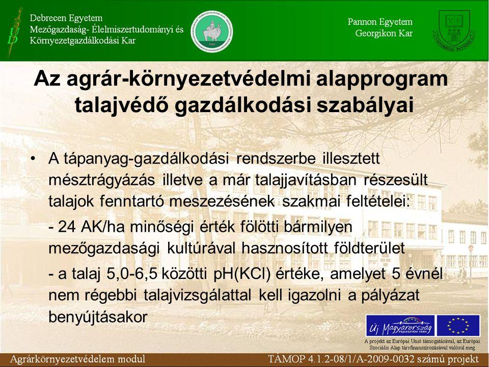 Az agrár-környezetvédelmi alapprogram talajvédő gazdálkodási szabályai A tápanyag-gazdálkodási rendszerbe illesztett mésztrágyázás illetve a már talajjavításban részesült talajok fenntartó meszezésének szakmai feltételei: - 24 AK/ha minőségi érték fölötti bármilyen mezőgazdasági kultúrával hasznosított földterület - a talaj 5,0-6,5 közötti pH(KCl) értéke, amelyet 5 évnél nem régebbi talajvizsgálattal kell igazolni a pályázat benyújtásakor