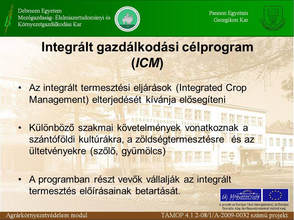 Integrált gazdálkodási célprogram (ICM) Az integrált termesztési eljárások (Integrated Crop Management) elterjedését kívánja elősegíteni Különböző szakmai követelmények vonatkoznak a szántóföldi kultúrákra, a zöldségtermesztésre és az ültetvényekre (szőlő, gyümölcs) A programban részt vevők vállalják az integrált termesztés előírásainak betartását.