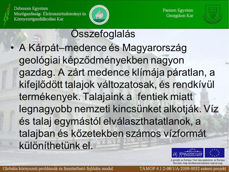 Összefoglalás A Kárpát–medence és Magyarország geológiai képződményekben nagyon gazdag. A zárt medence klímája páratlan, a kifejlődött talajok változa