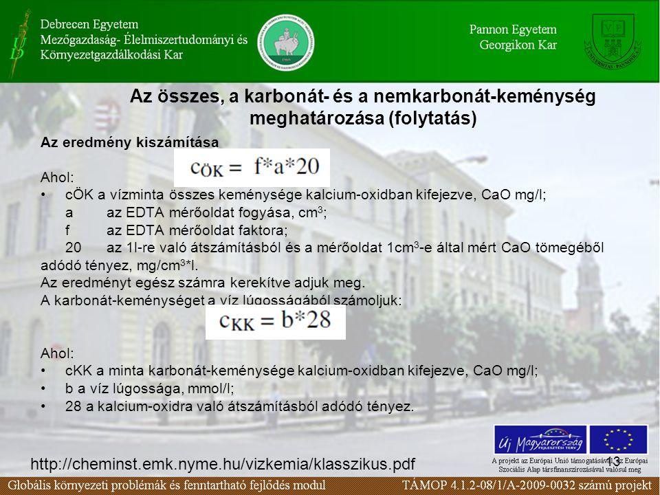 13 Az összes, a karbonát- és a nemkarbonát-keménység meghatározása (folytatás) Az eredmény kiszámítása Ahol: cÖK a vízminta összes keménysége kalcium-oxidban kifejezve, CaO mg/l; a az EDTA mérőoldat fogyása, cm 3 ; f az EDTA mérőoldat faktora; 20 az 1l-re való átszámításból és a mérőoldat 1cm 3 -e által mért CaO tömegéből adódó tényez, mg/cm 3 *l.