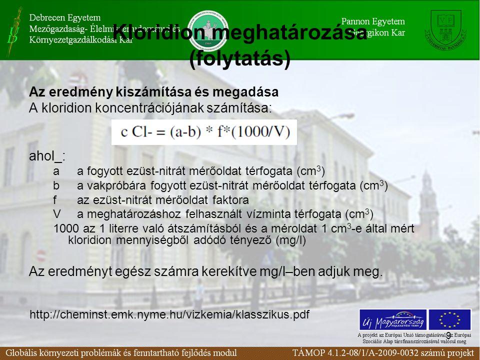 9 Kloridion meghatározása (folytatás) Az eredmény kiszámítása és megadása A kloridion koncentrációjának számítása: ahol_: a a fogyott ezüst-nitrát mérőoldat térfogata (cm 3 ) b a vakpróbára fogyott ezüst-nitrát mérőoldat térfogata (cm 3 ) f az ezüst-nitrát mérőoldat faktora V a meghatározáshoz felhasznált vízminta térfogata (cm 3 ) 1000 az 1 literre való átszámításból és a méroldat 1 cm 3 -e által mért kloridion mennyiségből adódó tényező (mg/l) Az eredményt egész számra kerekítve mg/l–ben adjuk meg.