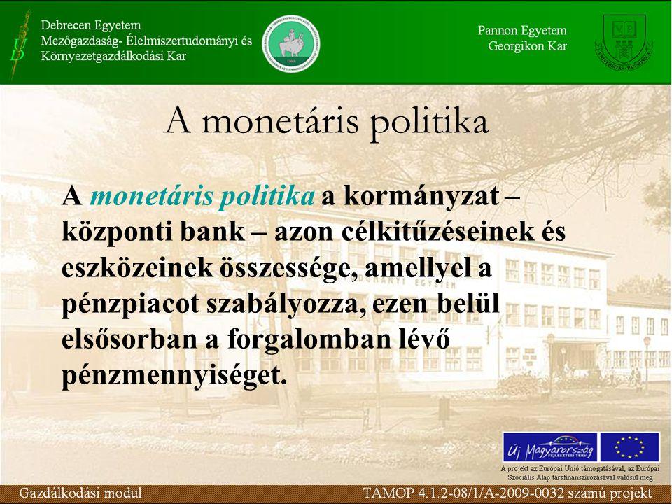 A monetáris politika A monetáris politika a kormányzat – központi bank – azon célkitűzéseinek és eszközeinek összessége, amellyel a pénzpiacot szabályozza, ezen belül elsősorban a forgalomban lévő pénzmennyiséget.