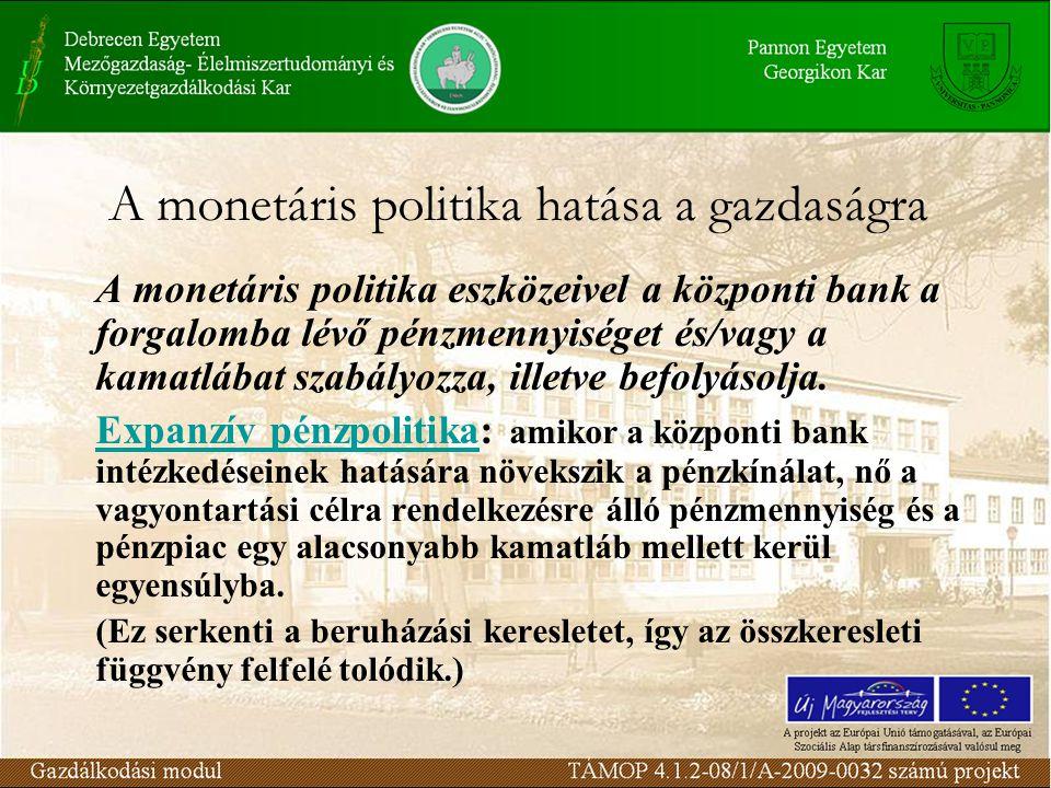 A monetáris politika hatása a gazdaságra A monetáris politika eszközeivel a központi bank a forgalomba lévő pénzmennyiséget és/vagy a kamatlábat szabályozza, illetve befolyásolja.