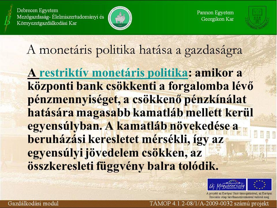 A monetáris politika hatása a gazdaságra A restriktív monetáris politika: amikor a központi bank csökkenti a forgalomba lévő pénzmennyiséget, a csökkenő pénzkínálat hatására magasabb kamatláb mellett kerül egyensúlyban.