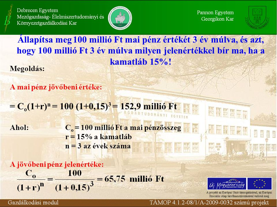 Állapítsa meg100 millió Ft mai pénz értékét 3 év múlva, és azt, hogy 100 millió Ft 3 év múlva milyen jelenértékkel bír ma, ha a kamatláb 15%.