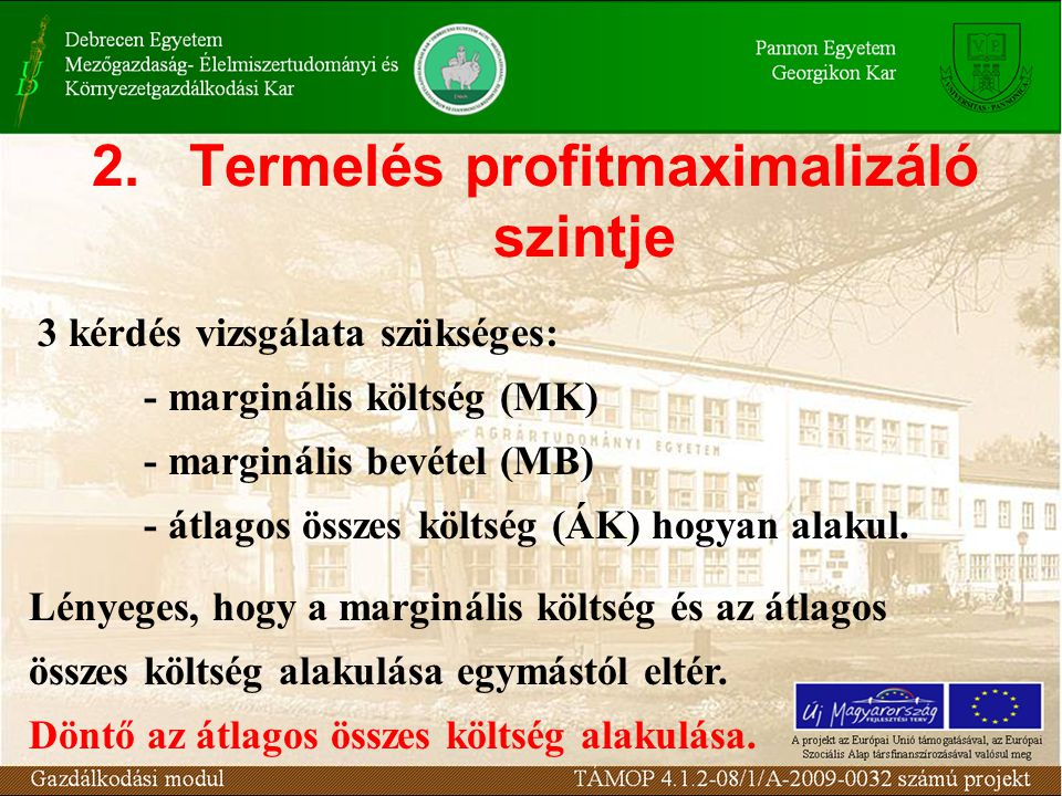2.Termelés profitmaximalizáló szintje 3 kérdés vizsgálata szükséges: - marginális költség (MK) - marginális bevétel (MB) - átlagos összes költség (ÁK)
