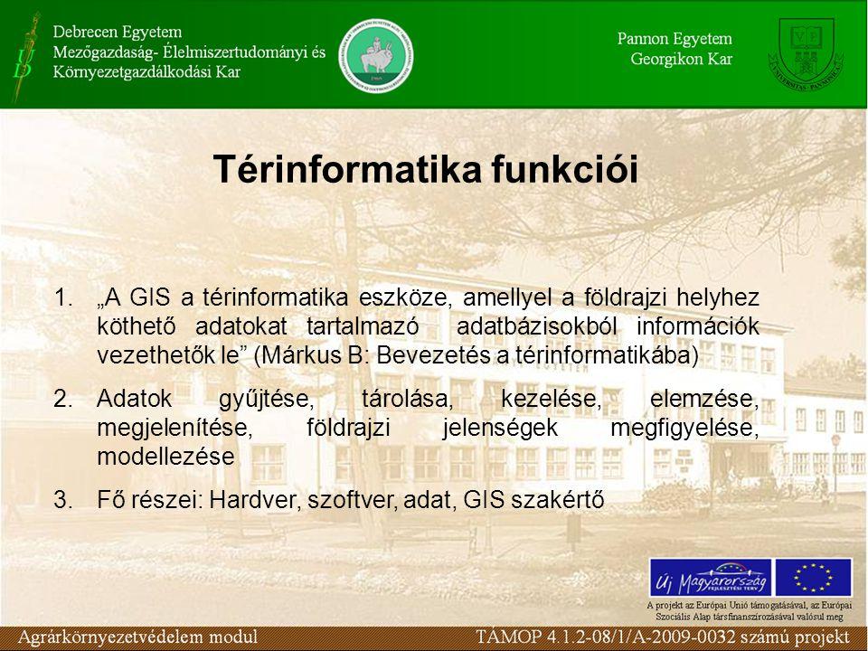 """Térinformatika funkciói 1.""""A GIS a térinformatika eszköze, amellyel a földrajzi helyhez köthető adatokat tartalmazó adatbázisokból információk vezethetők le (Márkus B: Bevezetés a térinformatikába) 2.Adatok gyűjtése, tárolása, kezelése, elemzése, megjelenítése, földrajzi jelenségek megfigyelése, modellezése 3.Fő részei: Hardver, szoftver, adat, GIS szakértő"""