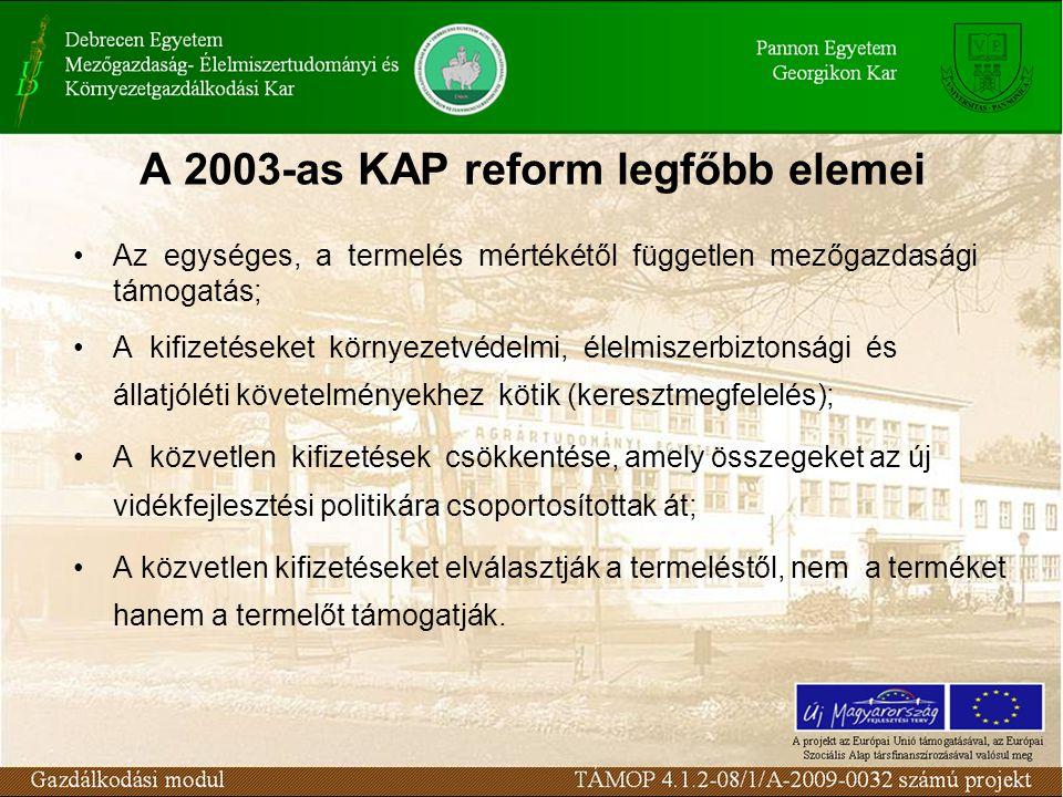A 2003-as KAP reform legfőbb elemei Az egységes, a termelés mértékétől független mezőgazdasági támogatás; A kifizetéseket környezetvédelmi, élelmiszerbiztonsági és állatjóléti követelményekhez kötik (keresztmegfelelés); A közvetlen kifizetések csökkentése, amely összegeket az új vidékfejlesztési politikára csoportosítottak át; A közvetlen kifizetéseket elválasztják a termeléstől, nem a terméket hanem a termelőt támogatják.