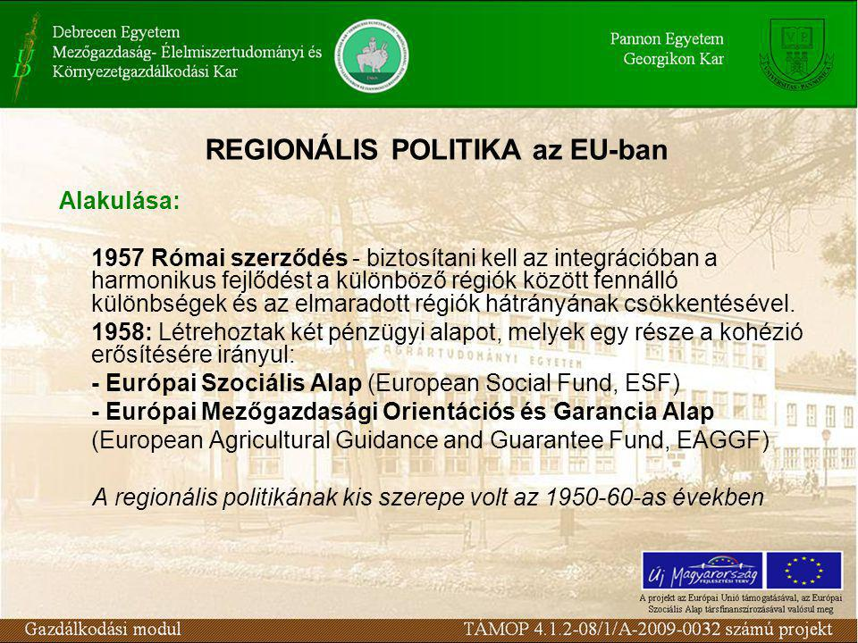 REGIONÁLIS POLITIKA az EU-ban Alakulása: 1957 Római szerződés - biztosítani kell az integrációban a harmonikus fejlődést a különböző régiók között fennálló különbségek és az elmaradott régiók hátrányának csökkentésével.